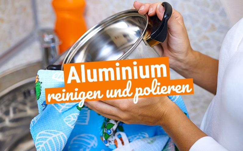 Aluminium reinigen und polieren: so einfach geht's!