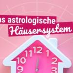 Astrologie Grundlagen: Das astrologische Häusersystem