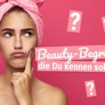 Beauty-Begriffe, die Du unbedingt kennen solltest!