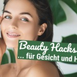 Beauty Hacks für Dein Gesicht und Deine Haut!