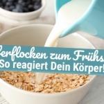 Haferflocken zum Frühstück: So reagiert Dein Körper!