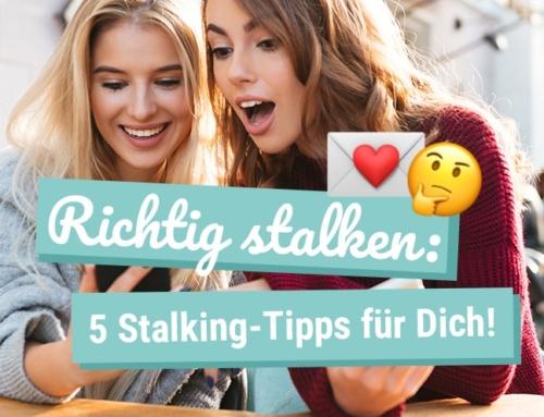 Richtig Stalken: 5 Stalking-Tipps für Dich!